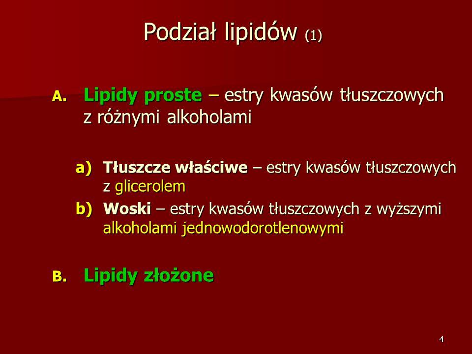 4 Podział lipidów (1) A. Lipidy proste – estry kwasów tłuszczowych z różnymi alkoholami a)Tłuszcze właściwe – estry kwasów tłuszczowych z glicerolem b