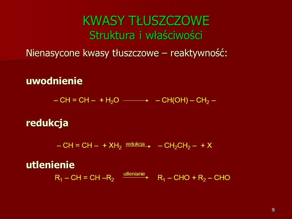 9 KWASY TŁUSZCZOWE Struktura i właściwości Nienasycone kwasy tłuszczowe – reaktywność: uwodnienieredukcjautlenienie – CH = CH – + H 2 O – CH(OH) – CH