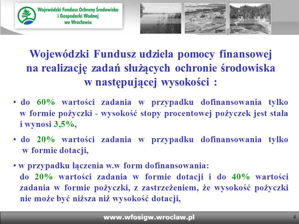 4www.wfosigw.wroclaw.pl Wojewódzki Fundusz udziela pomocy finansowej na realizację zadań służących ochronie środowiska w następującej wysokości : do 60% wartości zadania w przypadku dofinansowania tylko w formie pożyczki - wysokość stopy procentowej pożyczek jest stała i wynosi 3,5%, do 20% wartości zadania w przypadku dofinansowania tylko w formie dotacji, w przypadku łączenia w.w form dofinansowania: do 20% wartości zadania w formie dotacji i do 40% wartości zadania w formie pożyczki, z zastrzeżeniem, że wysokość pożyczki nie może być niższa niż wysokość dotacji,