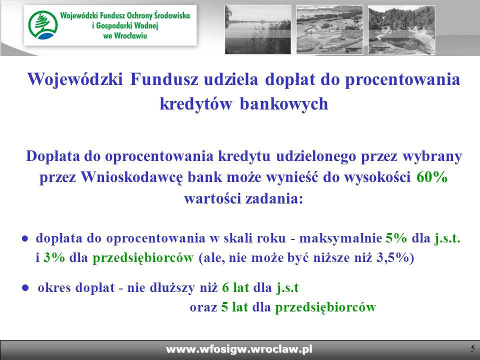 5www.wfosigw.wroclaw.pl Wojewódzki Fundusz udziela dopłat do procentowania kredytów bankowych Dopłata do oprocentowania kredytu udzielonego przez wybrany przez Wnioskodawcę bank może wynieść do wysokości 60% wartości zadania: dopłata do oprocentowania w skali roku - maksymalnie 5% dla j.s.t.