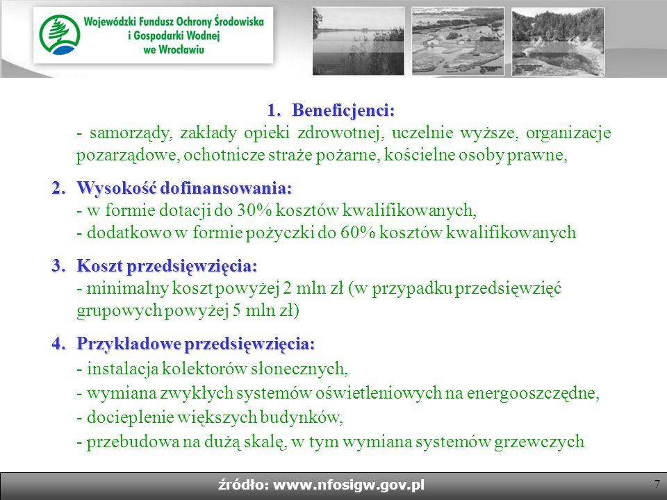 7 źródło: www.nfosigw.gov.pl 1.Beneficjenci: 1.Beneficjenci: - samorządy, zakłady opieki zdrowotnej, uczelnie wyższe, organizacje pozarządowe, ochotnicze straże pożarne, kościelne osoby prawne, 2.Wysokość dofinansowania: 2.Wysokość dofinansowania: - w formie dotacji do 30% kosztów kwalifikowanych, - dodatkowo w formie pożyczki do 60% kosztów kwalifikowanych 3.Koszt przedsięwzięcia: 3.Koszt przedsięwzięcia: - minimalny koszt powyżej 2 mln zł (w przypadku przedsięwzięć grupowych powyżej 5 mln zł) 4.Przykładowe przedsięwzięcia: 4.Przykładowe przedsięwzięcia: - instalacja kolektorów słonecznych, - wymiana zwykłych systemów oświetleniowych na energooszczędne, - docieplenie większych budynków, - przebudowa na dużą skalę, w tym wymiana systemów grzewczych