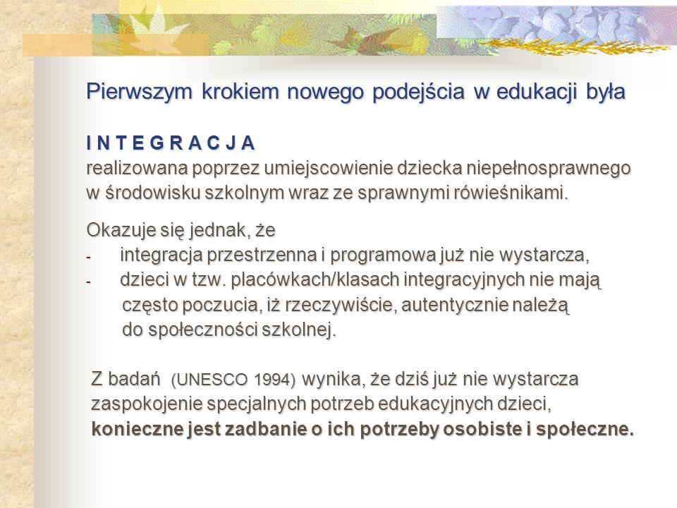 Drugim krokiem w polityce edukacyjnej jest W Ł Ą C Z A N I E proces skutecznego budowania jednej zbiorowości uczących się, opartej na solidarności pomiędzy dziećmi o specjalnych potrzebach i ich rówieśnikami, w ich naturalnym środowisku (UNESCO 1994).
