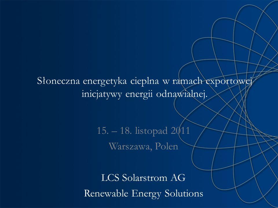 Słoneczna energetyka cieplna w ramach exportowej inicjatywy energii odnawialnej. 15. – 18. listopad 2011 Warszawa, Polen LCS Solarstrom AG Renewable E