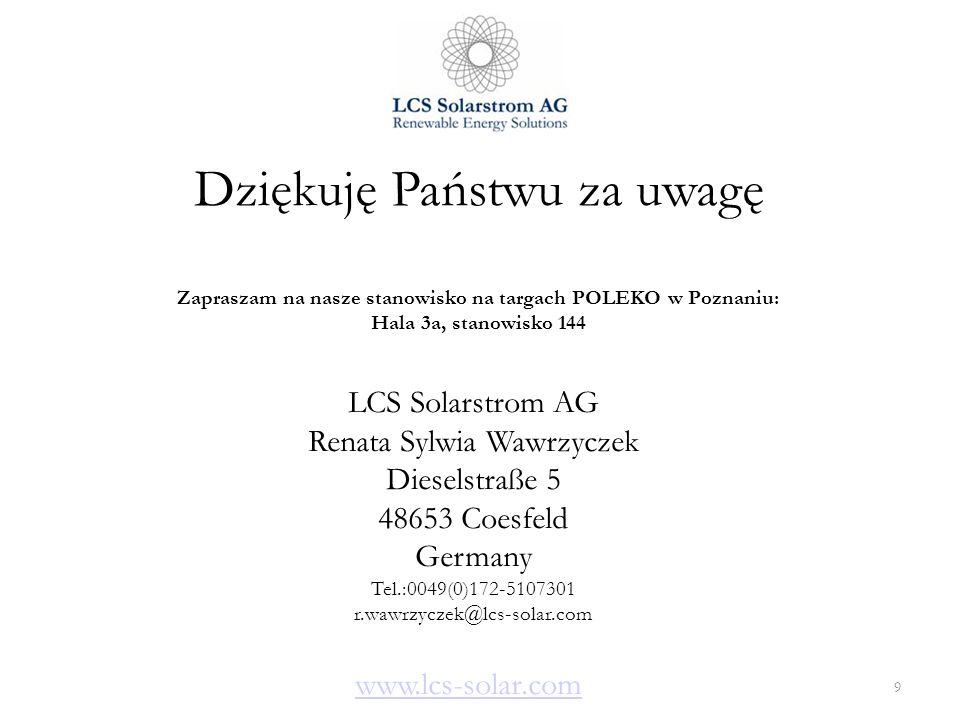 Dziękuję Państwu za uwagę Zapraszam na nasze stanowisko na targach POLEKO w Poznaniu: Hala 3a, stanowisko 144 9 LCS Solarstrom AG Renata Sylwia Wawrzy