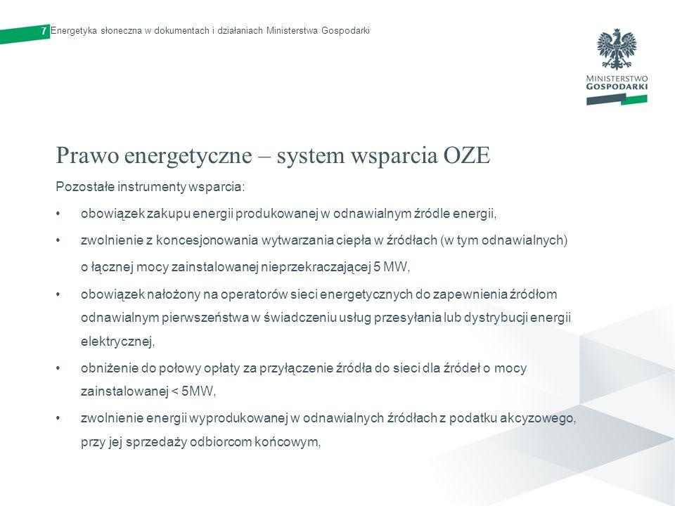 Prawo energetyczne – system wsparcia OZE Pozostałe instrumenty wsparcia: zwolnienie źródeł o mocy zainstalowanej < 5MW z obowiązku wnoszenia opłaty skarbowej za wydanie koncesji oraz świadectwa pochodzenia, zwolnienie źródeł o mocy zainstalowanej <5MW z wnoszenia opłaty za wpis do Rejestru Świadectw Pochodzenia prowadzonego przez Towarową Giełdę Energii.