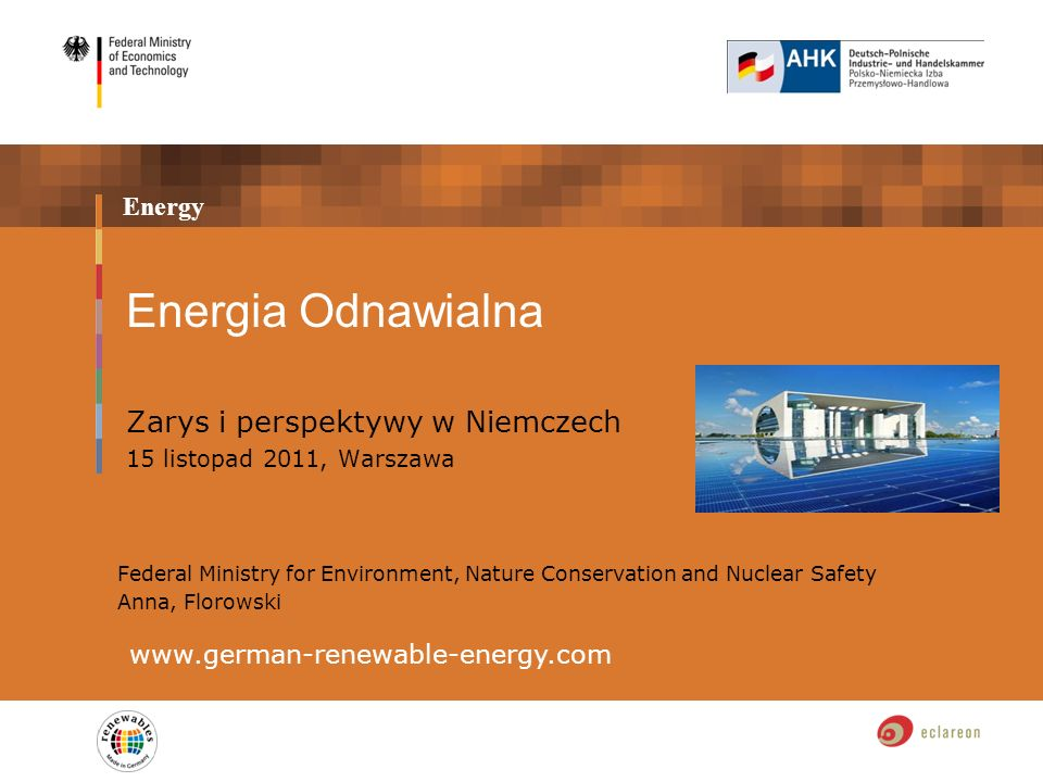 Energy Energia Odnawialna Zarys i perspektywy w Niemczech 15 listopad 2011, Warszawa www.german-renewable-energy.com Federal Ministry for Environment, Nature Conservation and Nuclear Safety Anna, Florowski