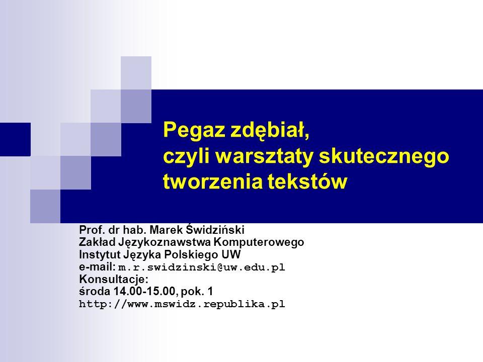 Pegaz zdębiał, czyli warsztaty skutecznego tworzenia tekstów Prof. dr hab. Marek Świdziński Zakład Językoznawstwa Komputerowego Instytut Języka Polski