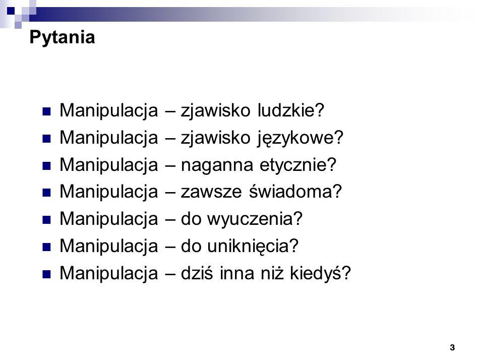 3 Pytania Manipulacja – zjawisko ludzkie? Manipulacja – zjawisko językowe? Manipulacja – naganna etycznie? Manipulacja – zawsze świadoma? Manipulacja