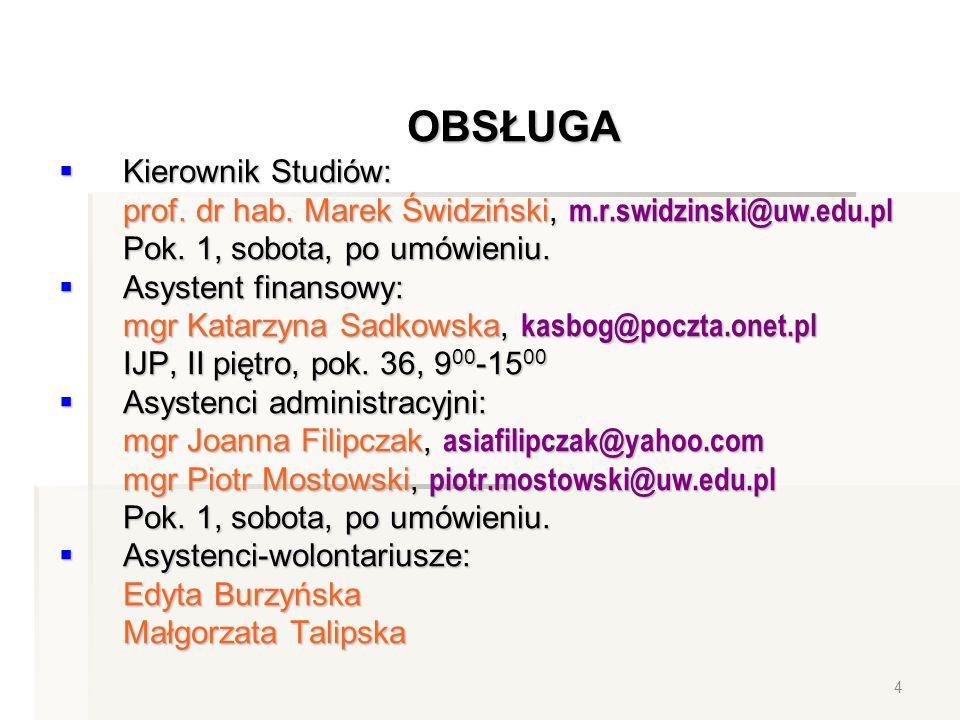 OBSŁUGA Kierownik Studiów: Kierownik Studiów: prof. dr hab. Marek Świdziński, m.r.swidzinski@uw.edu.pl Pok. 1, sobota, po umówieniu. Asystent finansow