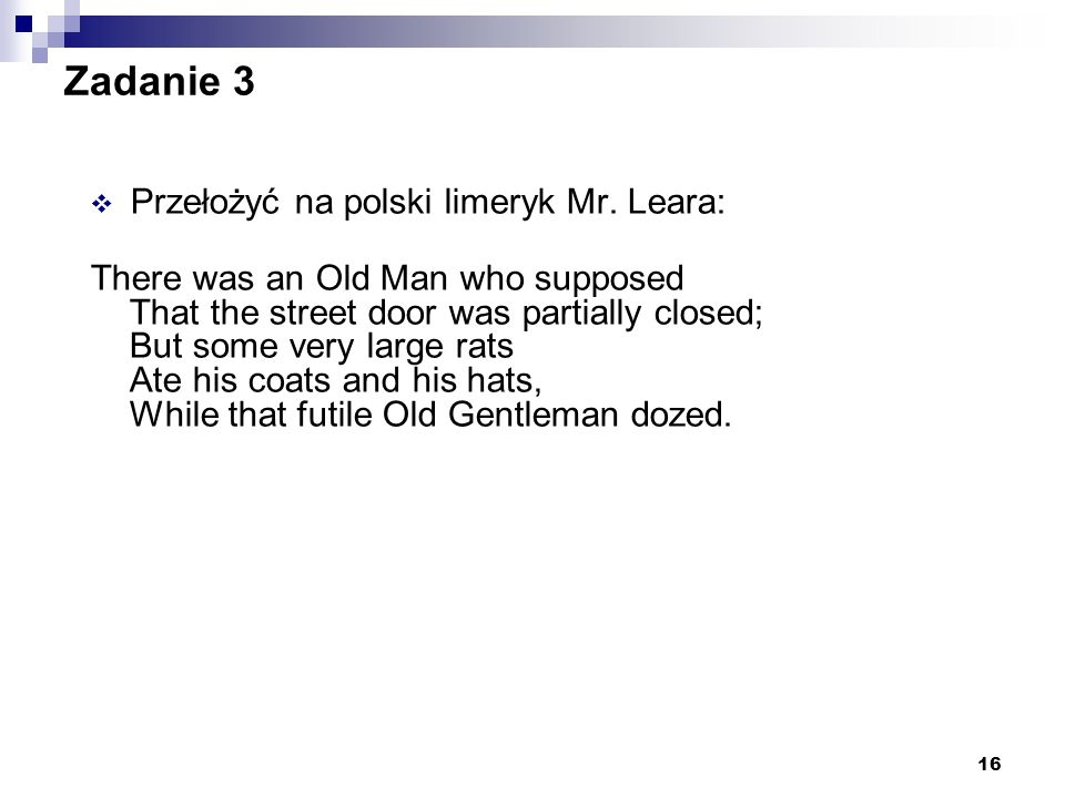 16 Zadanie 3 Przełożyć na polski limeryk Mr. Leara: There was an Old Man who supposed That the street door was partially closed; But some very large r