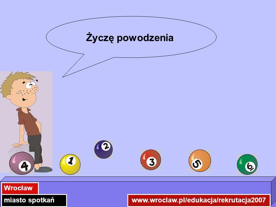 www.wroclaw.pl/edukacja/rekrutacja2007 Wrocław miasto spotkań Życzę powodzenia