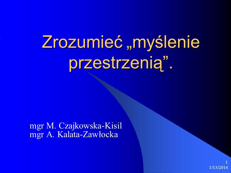 1/13/2014 1 Zrozumieć myślenie przestrzenią. mgr M. Czajkowska-Kisil mgr A. Kalata-Zawłocka