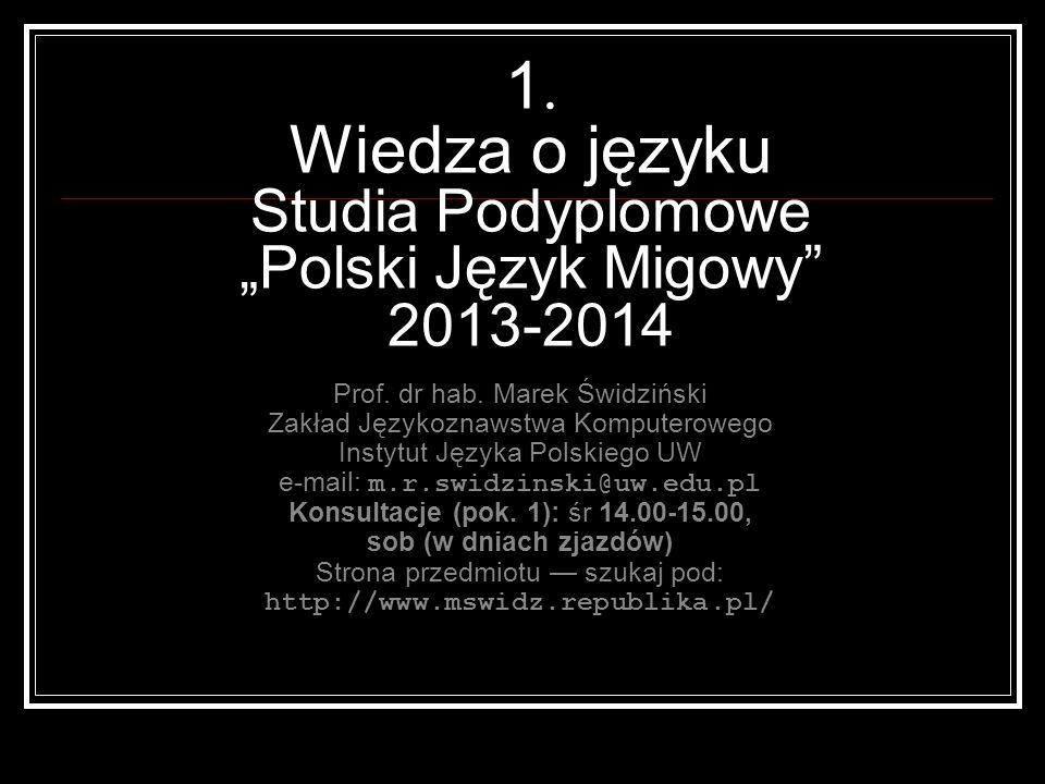 1. Wiedza o języku Studia Podyplomowe Polski Język Migowy 2013-2014 Prof. dr hab. Marek Świdziński Zakład Językoznawstwa Komputerowego Instytut Języka