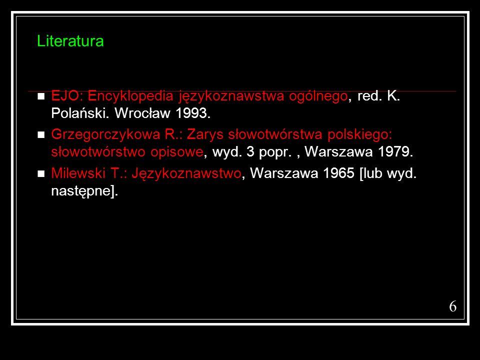 Literatura EJO: Encyklopedia językoznawstwa ogólnego, red. K. Polański. Wrocław 1993. Grzegorczykowa R.: Zarys słowotwórstwa polskiego: słowotwórstwo