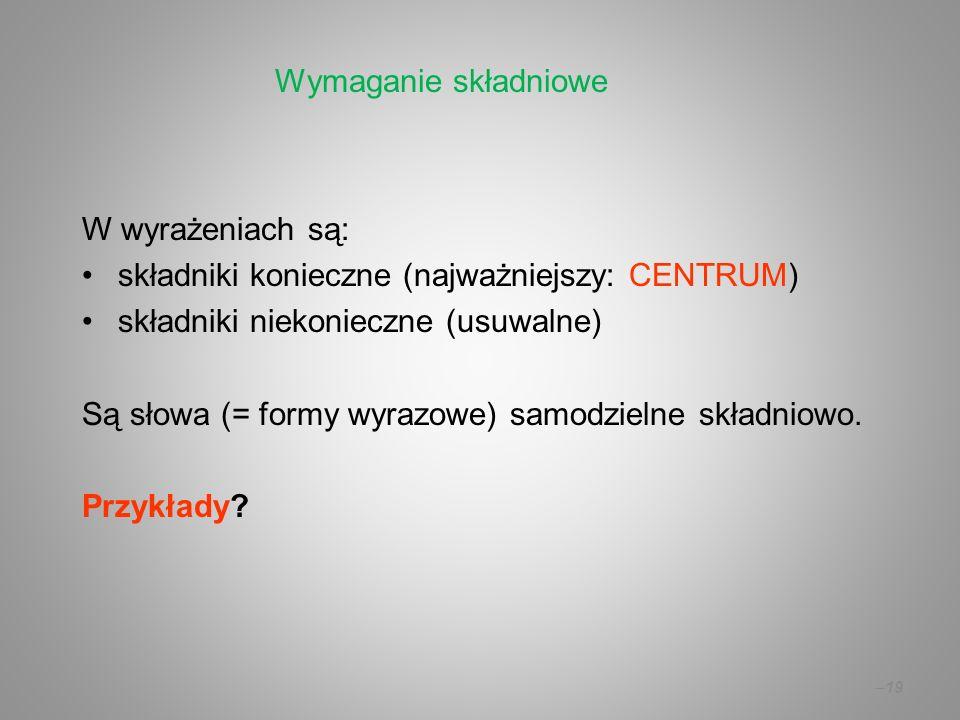 – 19 W wyrażeniach są: składniki konieczne (najważniejszy: CENTRUM) składniki niekonieczne (usuwalne) Są słowa (= formy wyrazowe) samodzielne składnio