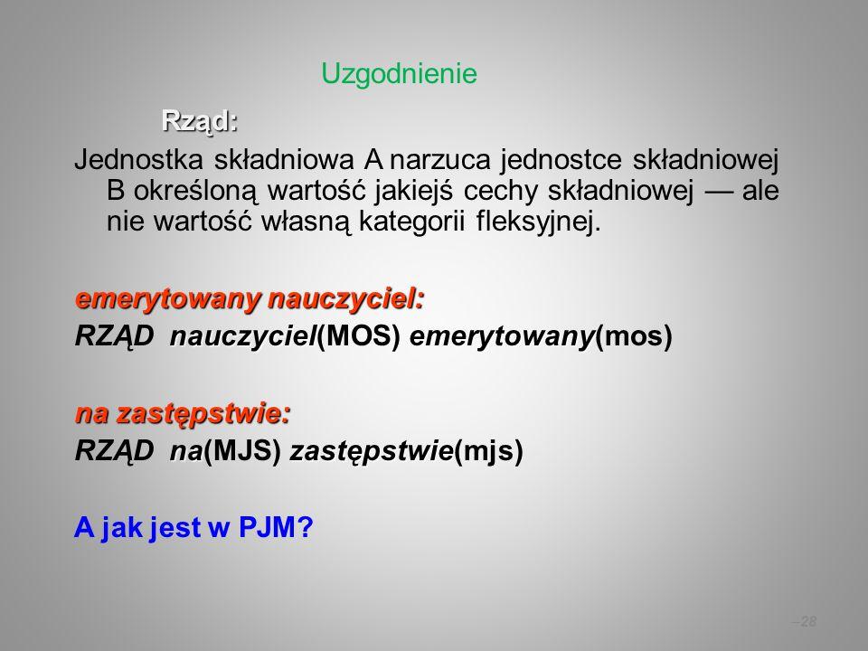 – 28 Rząd: Jednostka składniowa A narzuca jednostce składniowej B określoną wartość jakiejś cechy składniowej ale nie wartość własną kategorii fleksyj