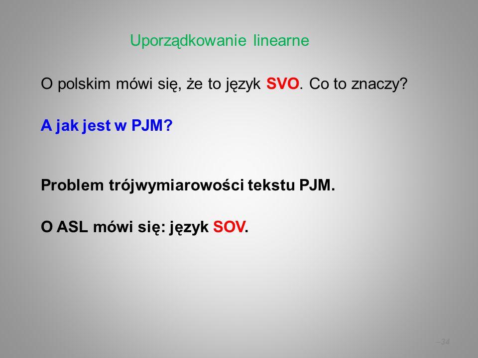 – 34 O polskim mówi się, że to język SVO. Co to znaczy? A jak jest w PJM? Problem trójwymiarowości tekstu PJM. O ASL mówi się: język SOV. Uporządkowan
