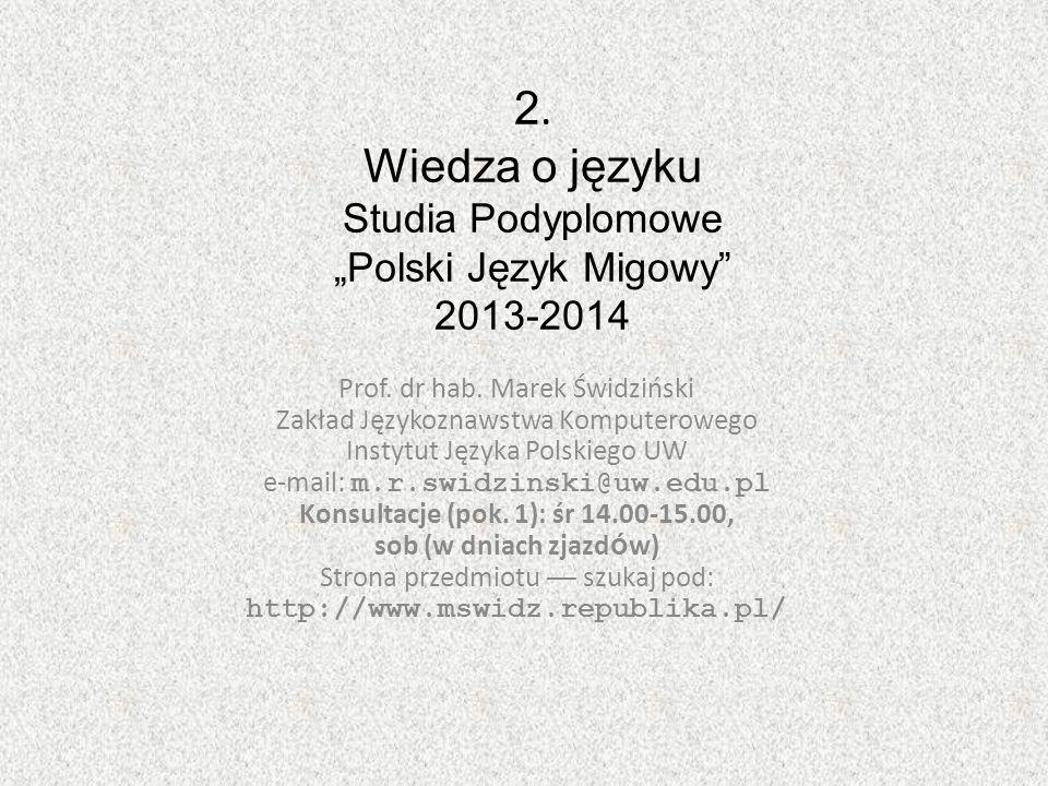 2. Wiedza o języku Studia Podyplomowe Polski Język Migowy 2013-2014 Prof. dr hab. Marek Świdziński Zakład Językoznawstwa Komputerowego Instytut Języka
