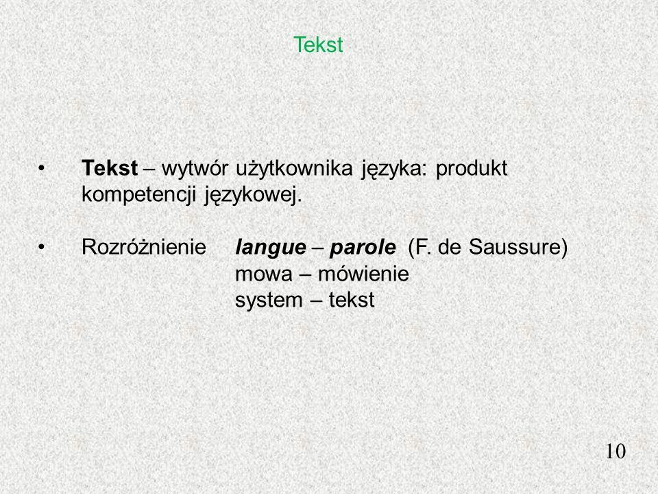 Tekst Tekst – wytwór użytkownika języka: produkt kompetencji językowej. Rozróżnienie langue – parole (F. de Saussure) mowa – mówienie system – tekst 1