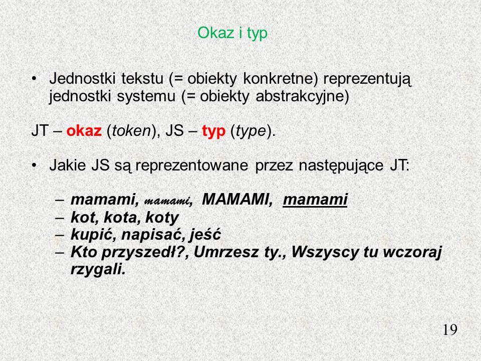 19 Jednostki tekstu (= obiekty konkretne) reprezentują jednostki systemu (= obiekty abstrakcyjne) JT – okaz (token), JS – typ (type). Jakie JS są repr