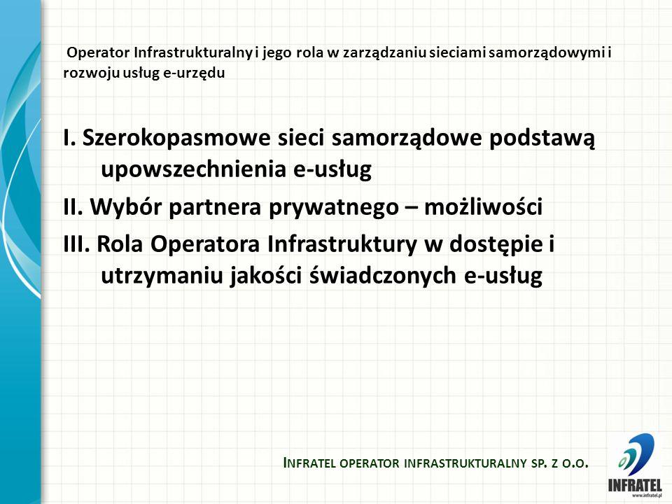 Szerokopasmowe sieci samorządowe podstawą upowszechnienia e-usług Samorządy powinny inwestować w sieci szerokopasmowe ponieważ: -Integrują rozproszone systemy administracji publicznej -Integrują nowo powstające wysunięte jednostki administracyjne -Umożliwiają integrację transmisji danych w ramach spółek infrastrukturalnych (telemetria, nadzór) - Poprawiają bezpieczeństwo (monitoring, integracja służb bezpieczeństwa, systemy powiadamiania, dźwiękowe systemy ostrzegawcze) -Umożliwiają wzrost konkurencyjności regionu I NFRATEL OPERATOR INFRASTRUKTURALNY SP.