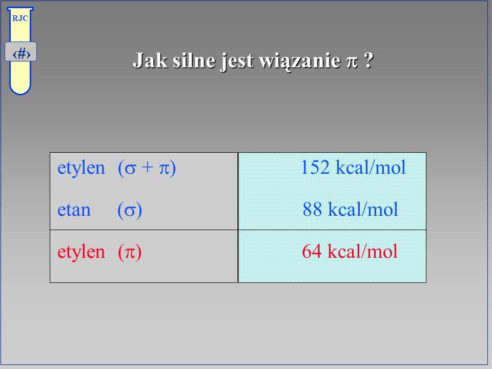12 RJC Jak silne jest wiązanie ? etylen ( + ) 152 kcal/mol etan ( ) 88 kcal/mol etylen ( ) 64 kcal/mol