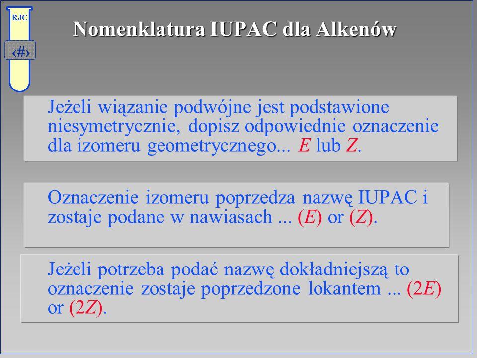 21 RJC Nomenklatura IUPAC dla Alkenów Jeżeli wiązanie podwójne jest podstawione niesymetrycznie, dopisz odpowiednie oznaczenie dla izomeru geometryczn
