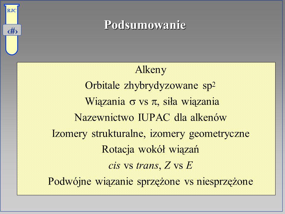 33 RJCPodsumowanie Alkeny Orbitale zhybrydyzowane sp 2 Wiązania vs, siła wiązania Nazewnictwo IUPAC dla alkenów Izomery strukturalne, izomery geometry