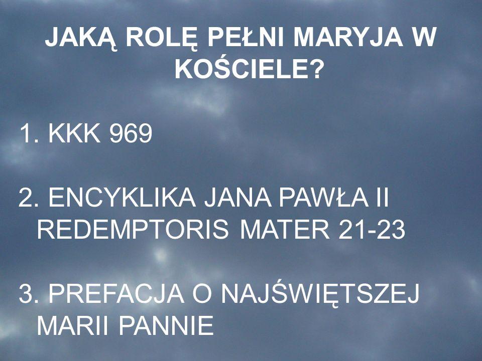 JAKĄ ROLĘ PEŁNI MARYJA W KOŚCIELE? 1. KKK 969 2. ENCYKLIKA JANA PAWŁA II REDEMPTORIS MATER 21-23 3. PREFACJA O NAJŚWIĘTSZEJ MARII PANNIE