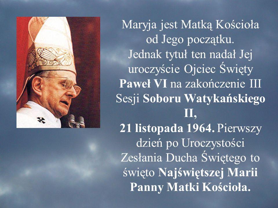 Maryja jest Matką Kościoła od Jego początku. Jednak tytuł ten nadał Jej uroczyście Ojciec Święty Paweł VI na zakończenie III Sesji Soboru Watykańskieg