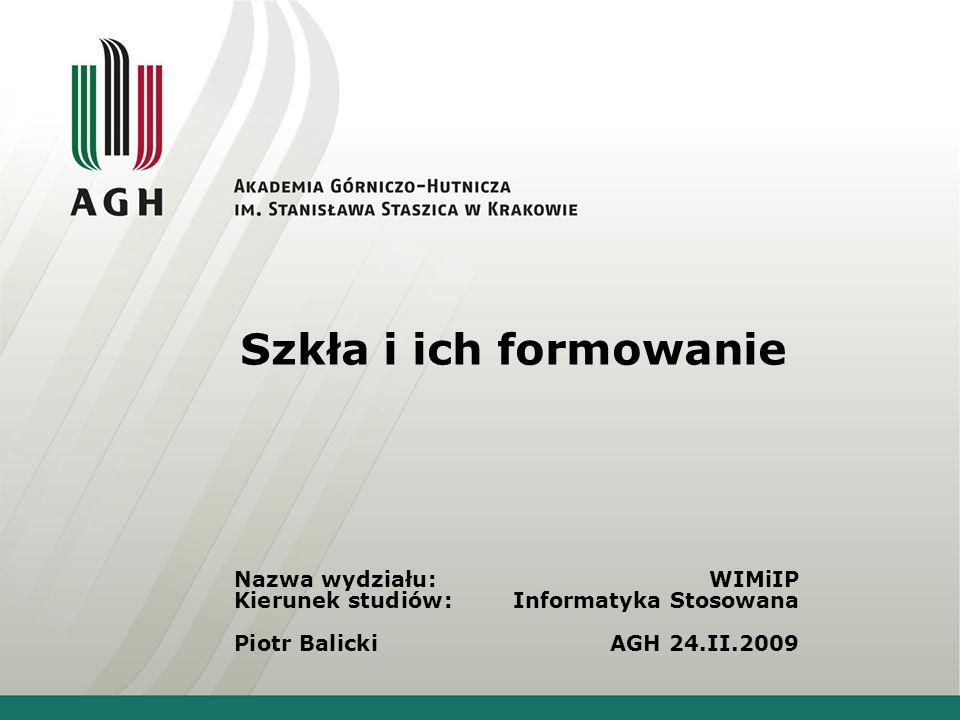 Szkła i ich formowanie Nazwa wydziału: WIMiIP Kierunek studiów: Informatyka Stosowana Piotr BalickiAGH 24.II.2009