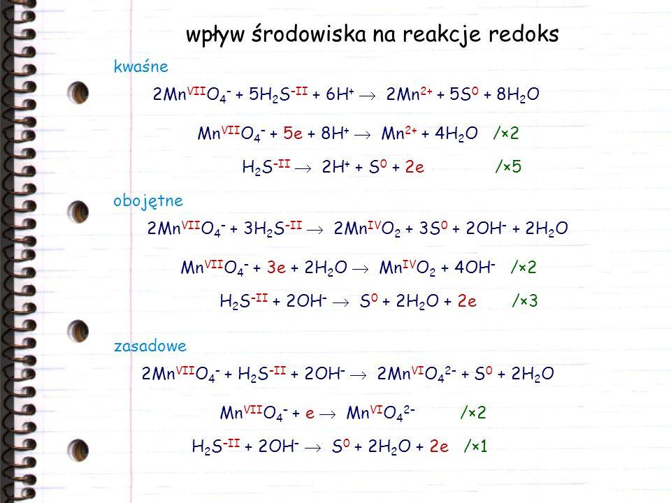 wpływ środowiska na reakcje redoks 2Mn VII O 4 – + 5H 2 S –II + 6H + 2Mn 2+ + 5S 0 + 8H 2 O Mn VII O 4 – + 5e + 8H + Mn 2+ + 4H 2 O /×2 H 2 S –II 2H +
