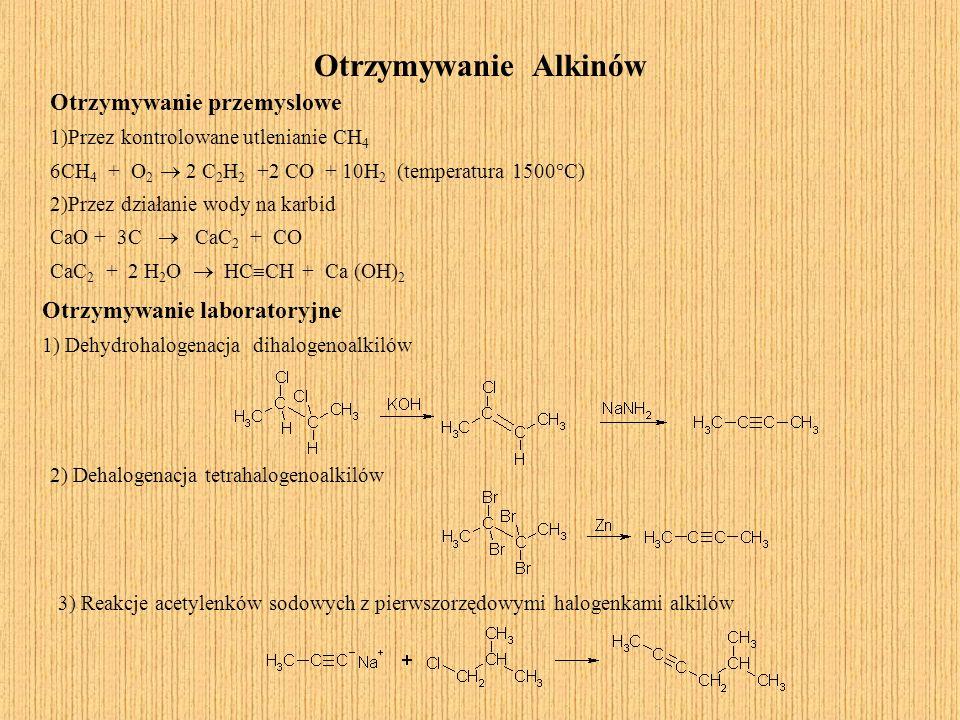 Otrzymywanie Alkinów Otrzymywanie przemyslowe 1)Przez kontrolowane utlenianie CH 4 6CH 4 + O 2 2 C 2 H 2 +2 CO + 10H 2 (temperatura 1500°C) 2)Przez dz