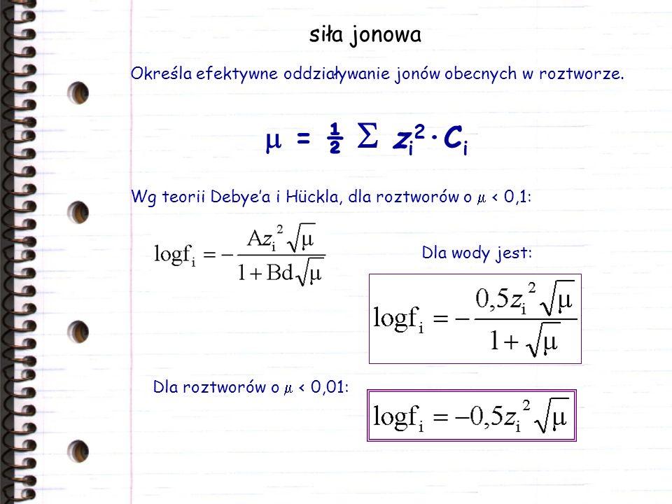 siła jonowa Określa efektywne oddziaływanie jonów obecnych w roztworze. = ½ z i 2 ·C i Wg teorii Debyea i Hückla, dla roztworów o < 0,1: Dla wody jest