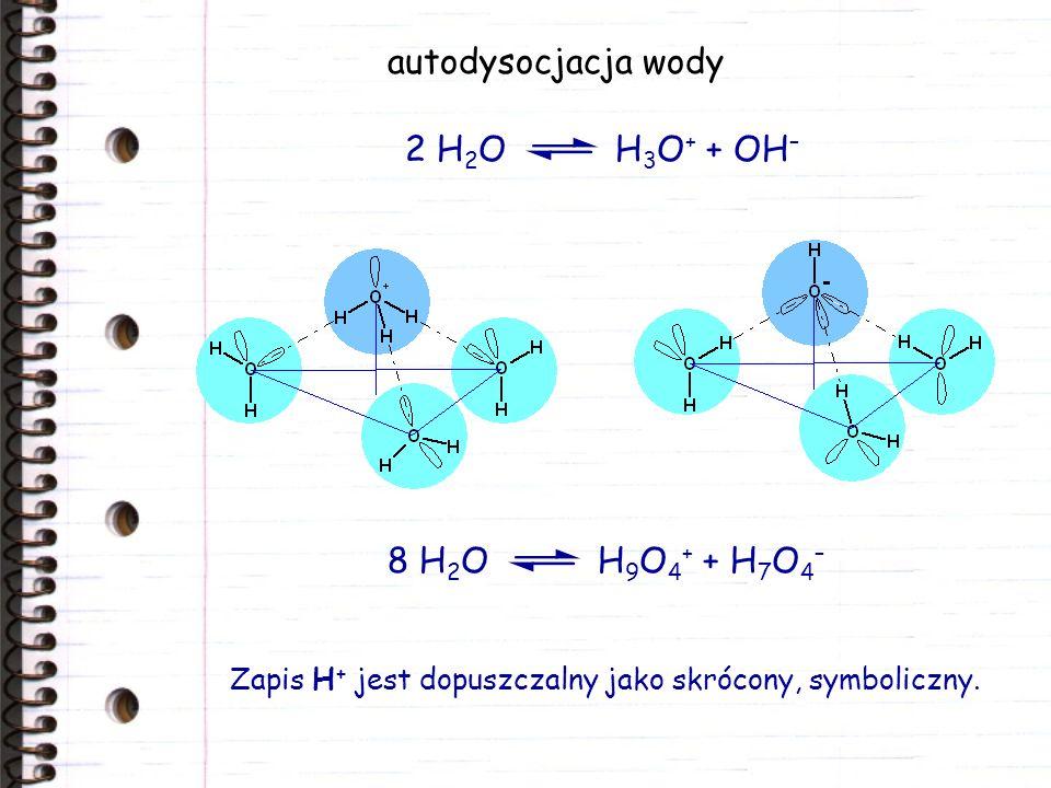 autodysocjacja wody Zapis H + jest dopuszczalny jako skrócony, symboliczny. 2 H 2 O H 3 O + + OH – 8 H 2 O H 9 O 4 + + H 7 O 4 –