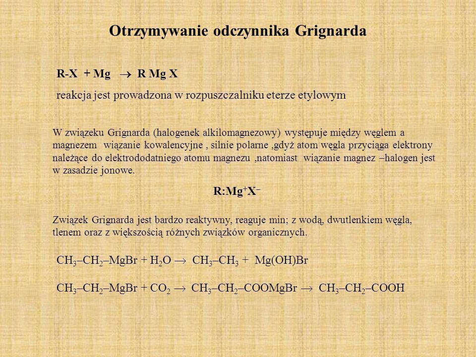 Otrzymywanie odczynnika Grignarda R-X + Mg R Mg X reakcja jest prowadzona w rozpuszczalniku eterze etylowym W związeku Grignarda (halogenek alkilomagn