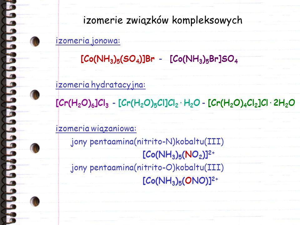 izomerie związków kompleksowych izomeria jonowa: [Co(NH 3 ) 5 (SO 4 )]Br - [Co(NH 3 ) 5 Br]SO 4 izomeria wiązaniowa: jony pentaamina(nitrito-N)kobaltu(III) [Co(NH 3 ) 5 (NO 2 )] 2+ jony pentaamina(nitrito-O)kobaltu(III) [Co(NH 3 ) 5 (ONO)] 2+ izomeria hydratacyjna: [Cr(H 2 O) 6 ]Cl 3 - [Cr(H 2 O) 5 Cl]Cl 2 ·H 2 O - [Cr(H 2 O) 4 Cl 2 ]Cl·2H 2 O