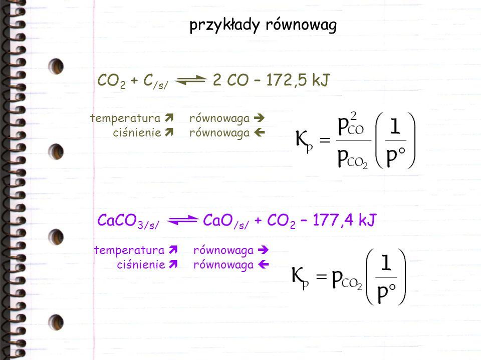 przykłady równowag CaCO 3/s/ CaO /s/ + CO 2 – 177,4 kJ CO 2 + C /s/ 2 CO – 172,5 kJ temperatura równowaga ciśnienie równowaga temperatura równowaga ciśnienie równowaga