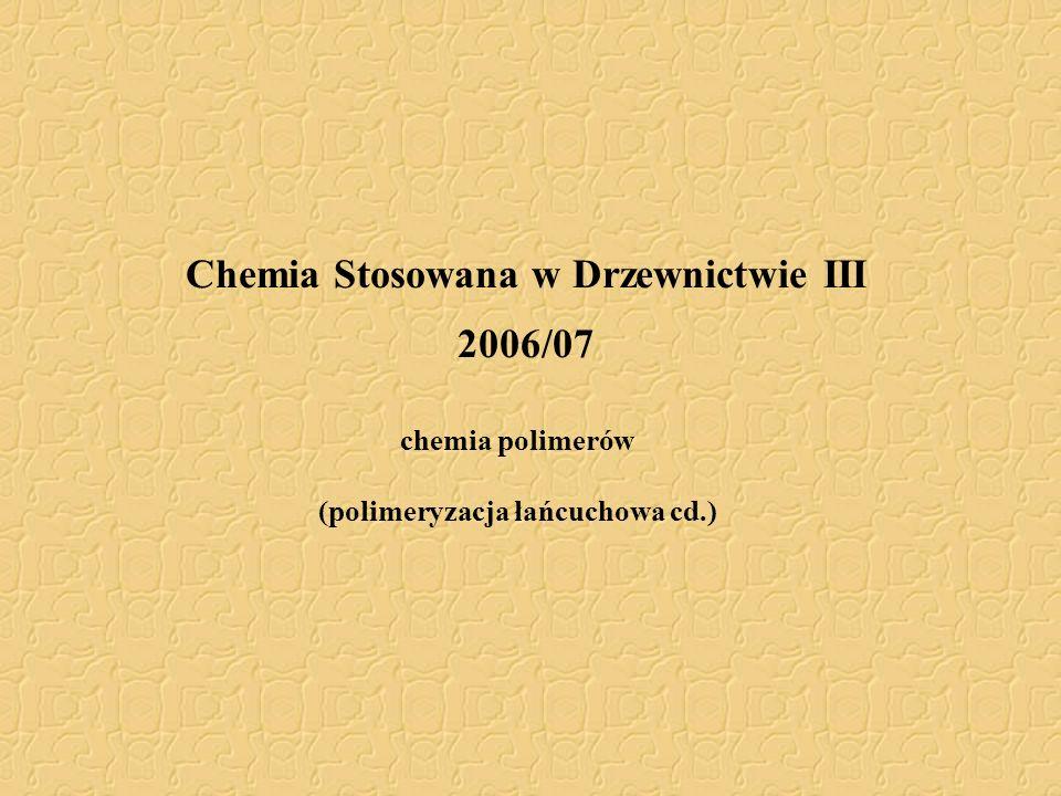 Chemia Stosowana w Drzewnictwie III 2006/07 chemia polimerów (polimeryzacja łańcuchowa cd.)
