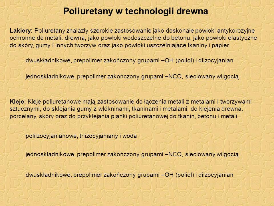 Poliuretany w technologii drewna Lakiery: Poliuretany znalazły szerokie zastosowanie jako doskonałe powłoki antykorozyjne ochronne do metali, drewna, jako powłoki wodoszczelne do betonu, jako powłoki elastyczne do skóry, gumy i innych tworzyw oraz jako powłoki uszczelniające tkaniny i papier.