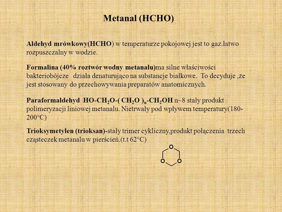 Metanal (HCHO) Aldehyd mrówkowy(HCHO) w temperaturze pokojowej jest to gaz.łatwo rozpuszczalny w wodzie. Formalina (40% roztwór wodny metanalu)ma siln