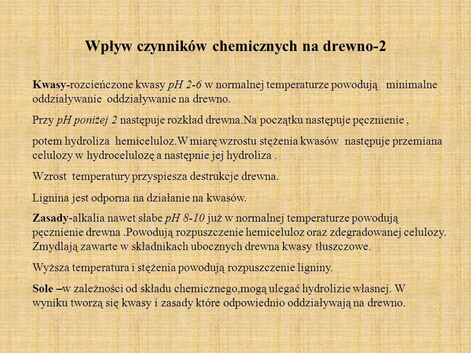 Wpływ czynników chemicznych na drewno-2 Kwasy-rozcieńczone kwasy pH 2-6 w normalnej temperaturze powodują minimalne oddziaływanie oddziaływanie na drewno.