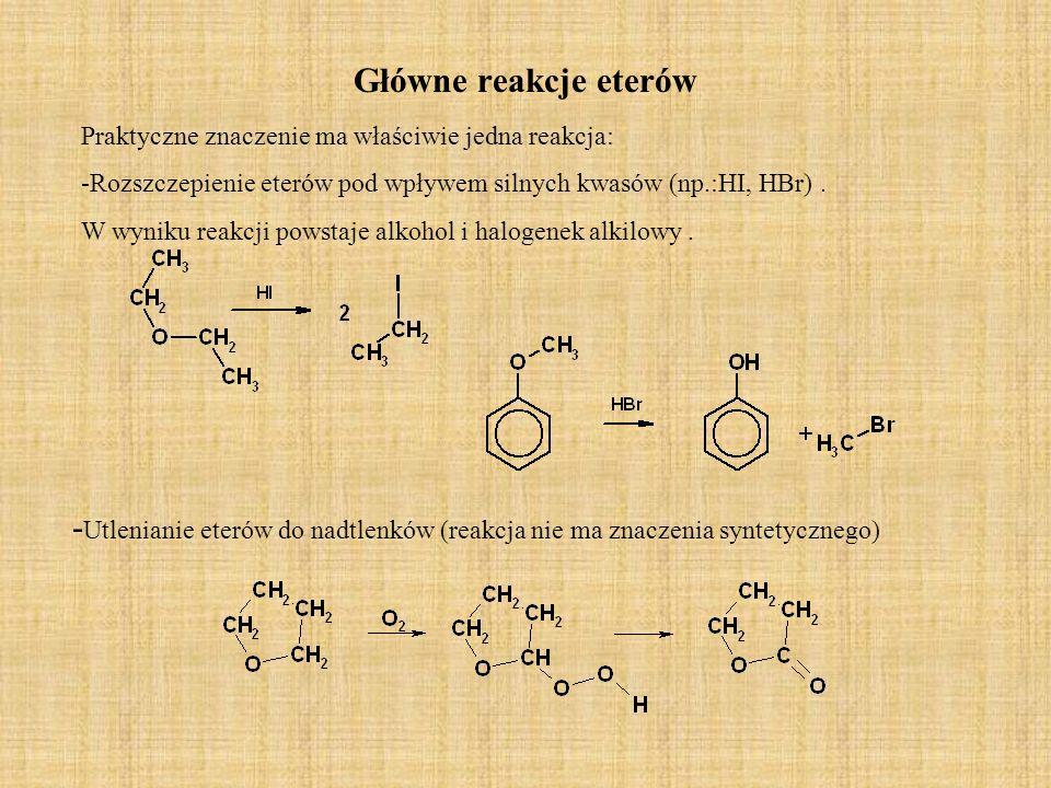 Główne reakcje eterów Praktyczne znaczenie ma właściwie jedna reakcja: -Rozszczepienie eterów pod wpływem silnych kwasów (np.:HI, HBr). W wyniku reakc
