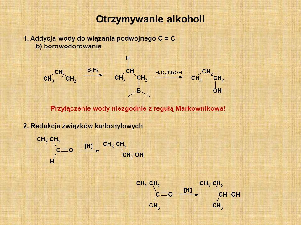 Otrzymywanie alkoholi 2. Redukcja związków karbonylowych 1. Addycja wody do wiązania podwójnego C = C b) borowodorowanie Przyłączenie wody niezgodnie