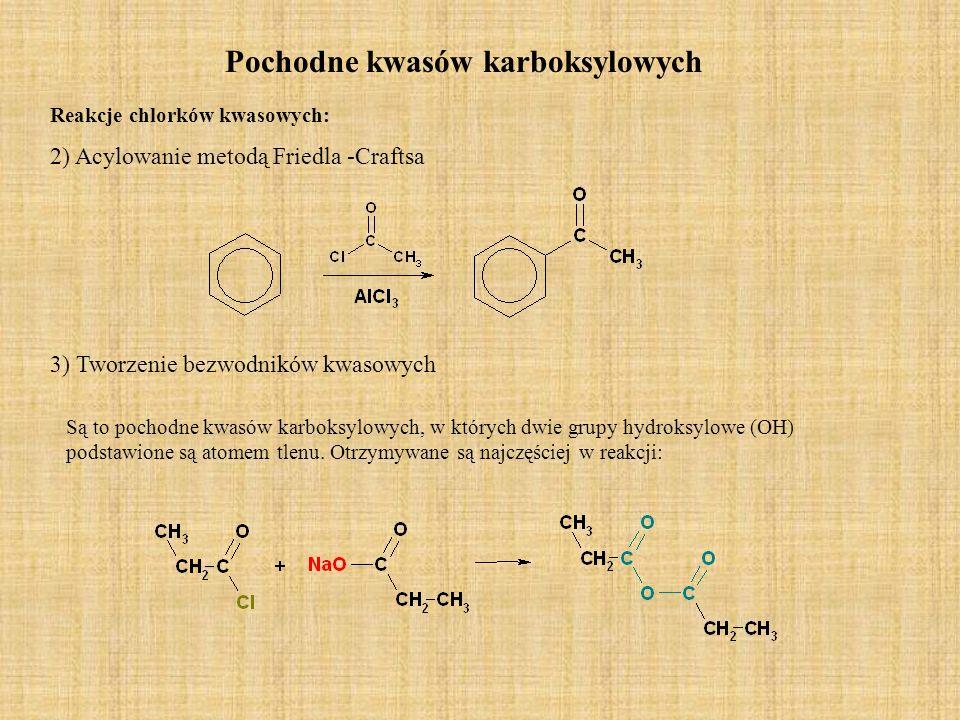 Pochodne kwasów karboksylowych Reakcje chlorków kwasowych: 2) Acylowanie metodą Friedla -Craftsa 3) Tworzenie bezwodników kwasowych Są to pochodne kwa