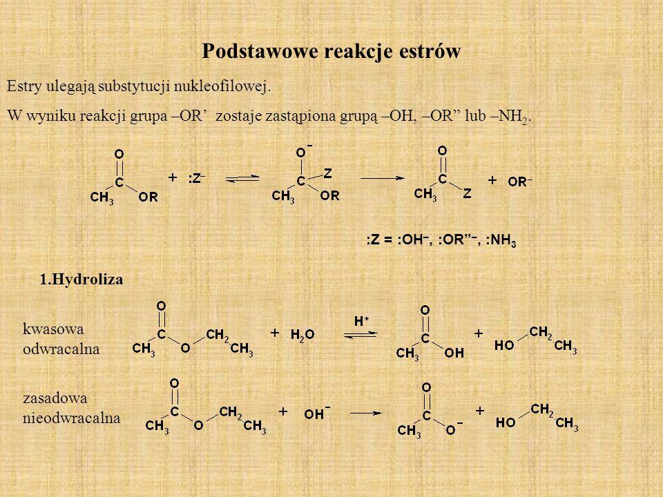 Podstawowe reakcje estrów Estry ulegają substytucji nukleofilowej. W wyniku reakcji grupa –OR zostaje zastąpiona grupą –OH, –OR lub –NH 2. :Z = :OH –,