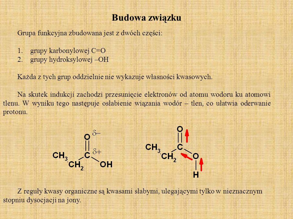 Własności fizyczne Kwasy karboksylowe są związkami polarnymi i podobnie jak alkohole silnie zasocjowanymi stąd wysoka temperatura wrzenia wywołana tworzeniem wiązań wodorowych.