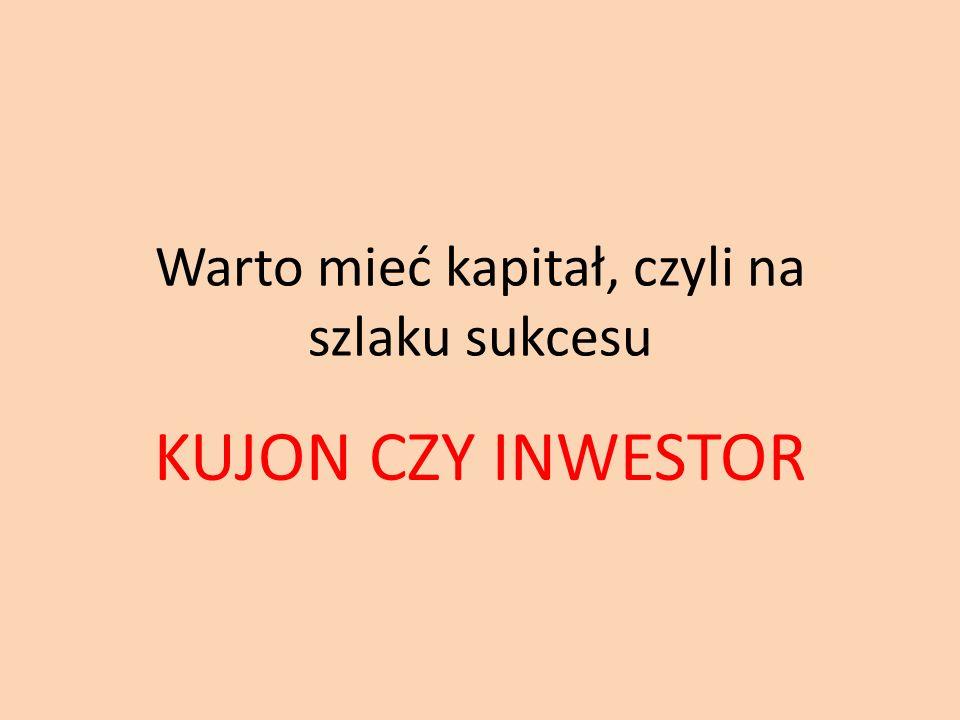 Warto mieć kapitał, czyli na szlaku sukcesu KUJON CZY INWESTOR