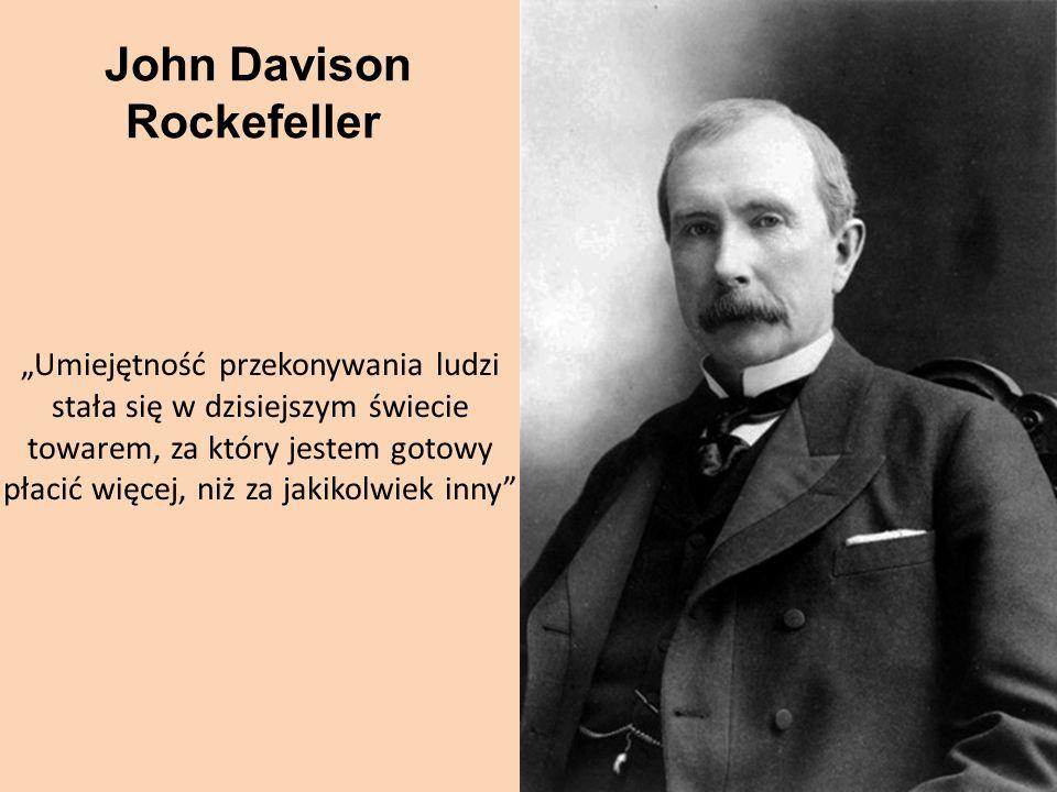John Davison Rockefeller Umiejętność przekonywania ludzi stała się w dzisiejszym świecie towarem, za który jestem gotowy płacić więcej, niż za jakikol