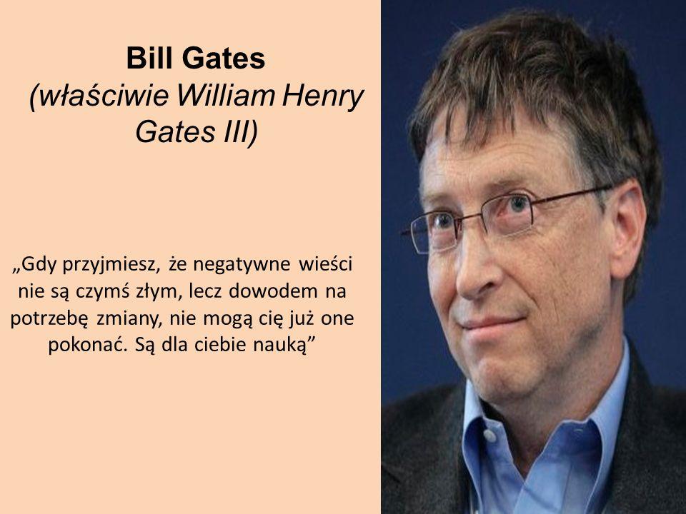 Bill Gates (właściwie William Henry Gates III) Gdy przyjmiesz, że negatywne wieści nie są czymś złym, lecz dowodem na potrzebę zmiany, nie mogą cię ju